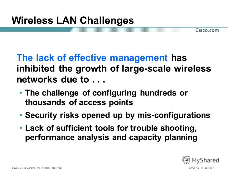 © 2002, Cisco Systems, Inc. All rights reserved. AWLF 1.0Module 10-4 Wireless LAN Challenges The lack of effective management has inhibited the growth of large-scale wireless networks due to... The challenge of configuring hundreds or thousands of ac