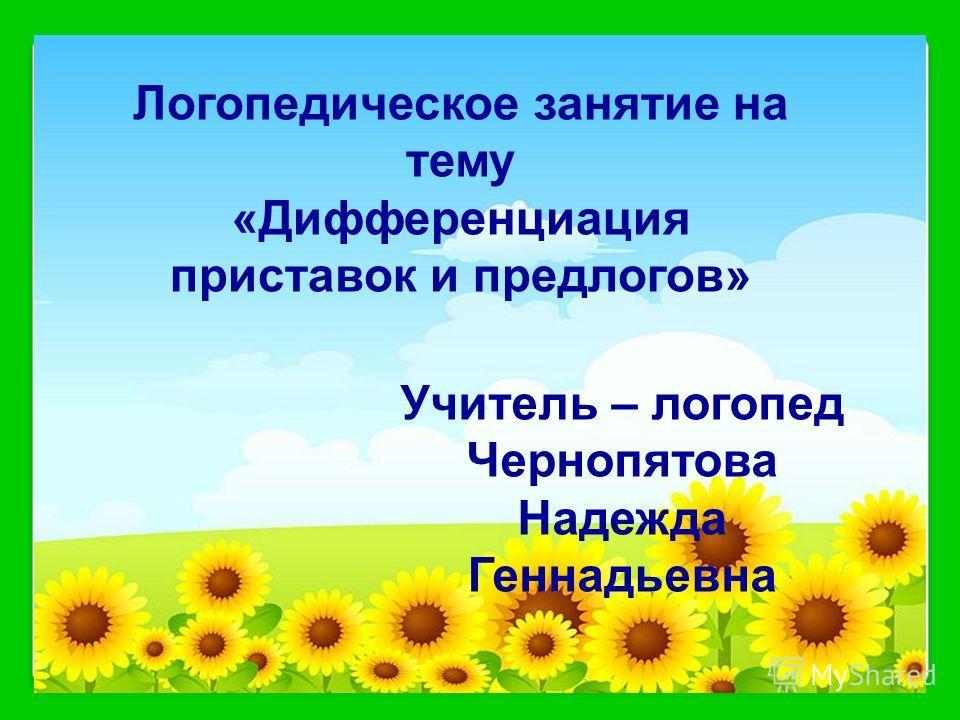 Логопедическое занятие на тему «Дифференциация приставок и предлогов» Учитель – логопед Чернопятова Надежда Геннадьевна