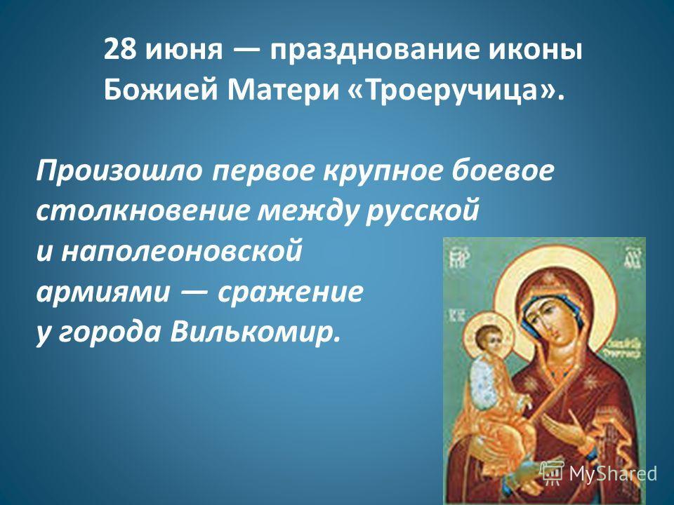 28 июня празднование иконы Божией Матери «Троеручица». Произошло первое крупное боевое столкновение между русской и наполеоновской армиями сражение у города Вилькомир.