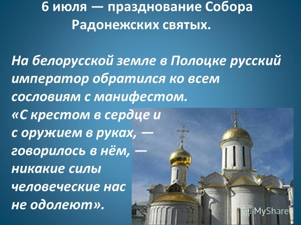 6 июля празднование Собора Радонежских святых. На белорусской земле в Полоцке русский император обратился ко всем сословиям с манифестом. «С крестом в сердце и с оружием в руках, говорилось в нём, никакие силы человеческие нас не одолеют».
