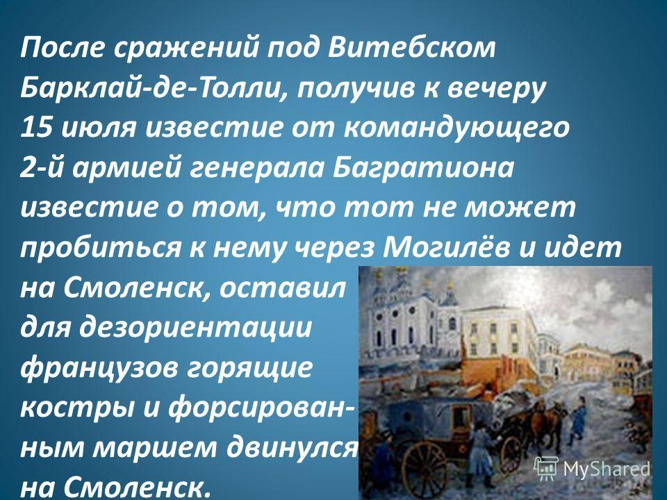 После сражений под Витебском Барклай-де-Толли, получив к вечеру 15 июля известие от командующего 2-й армией генерала Багратиона известие о том, что тот не может пробиться к нему через Могилёв и идет на Смоленск, оставил для дезориентации французов го