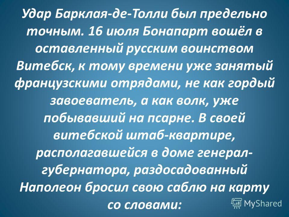 Удар Барклая-де-Толли был предельно точным. 16 июля Бонапарт вошёл в оставленный русским воинством Витебск, к тому времени уже занятый французскими отрядами, не как гордый завоеватель, а как волк, уже побывавший на псарне. В своей витебской штаб-квар