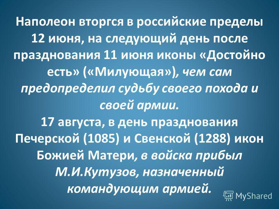 Наполеон вторгся в российские пределы 12 июня, на следующий день после празднования 11 июня иконы «Достойно есть» («Милующая»), чем сам предопределил судьбу своего похода и своей армии. 17 августа, в день празднования Печерской (1085) и Свенской (128