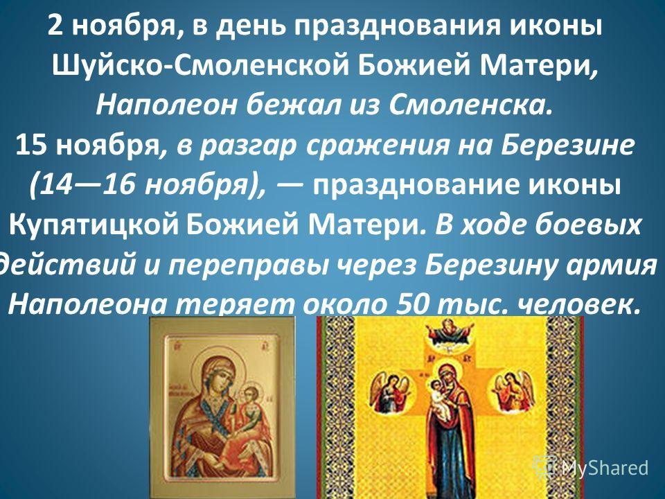2 ноября, в день празднования иконы Шуйско-Смоленской Божией Матери, Наполеон бежал из Смоленска. 15 ноября, в разгар сражения на Березине (1416 ноября), празднование иконы Купятицкой Божией Матери. В ходе боевых действий и переправы через Березину а