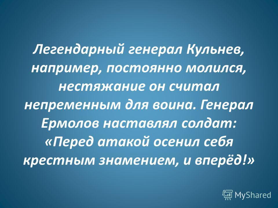 Легендарный генерал Кульнев, например, постоянно молился, нестяжание он считал непременным для воина. Генерал Ермолов наставлял солдат: «Перед атакой осенил себя крестным знамением, и вперёд!»