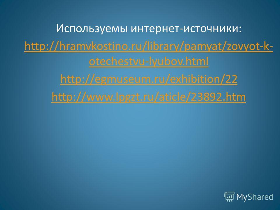Используемы интернет-источники: http://hramvkostino.ru/library/pamyat/zovyot-k- otechestvu-lyubov.html http://egmuseum.ru/exhibition/22 http://www.lpgzt.ru/aticle/23892.htm