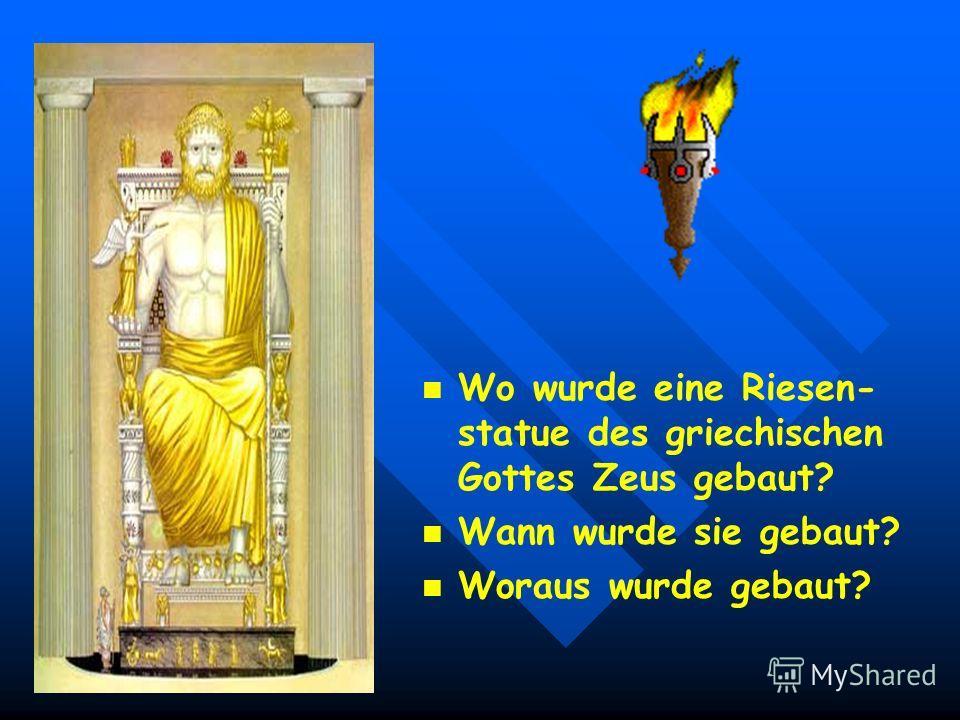Die Riesenstatue des griechischen Gottes Zeus aus Gold und Edelsteinen wurde in Olympia 450 Jahre vor unserer Zeit ge- baut.Sie sollte den Reichen jener Zeit Glück bringen. Es ist interessant: