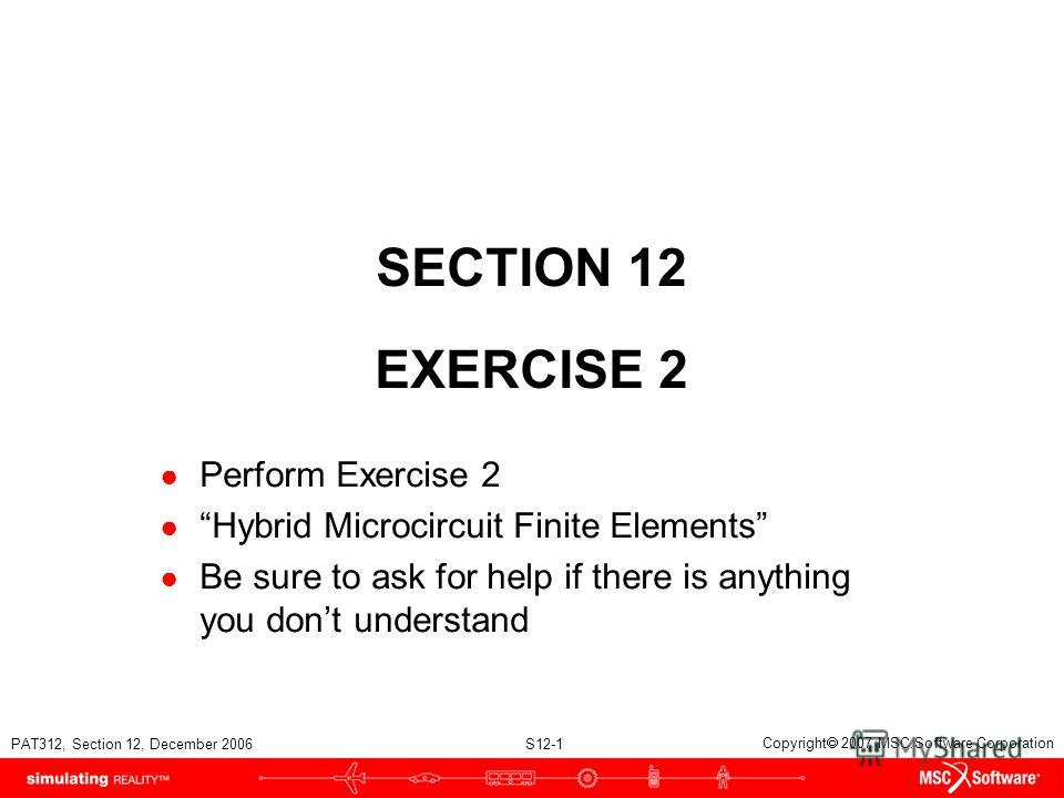 PAT312, Section 12, December 2006 S12-1 Copyright 2007 MSC.Software Corporation SECTION 12 EXERCISE 2 Perform Exercise 2 Hybrid Microcircuit Finite Elements Be sure to ask for help if there is anything you dont understand