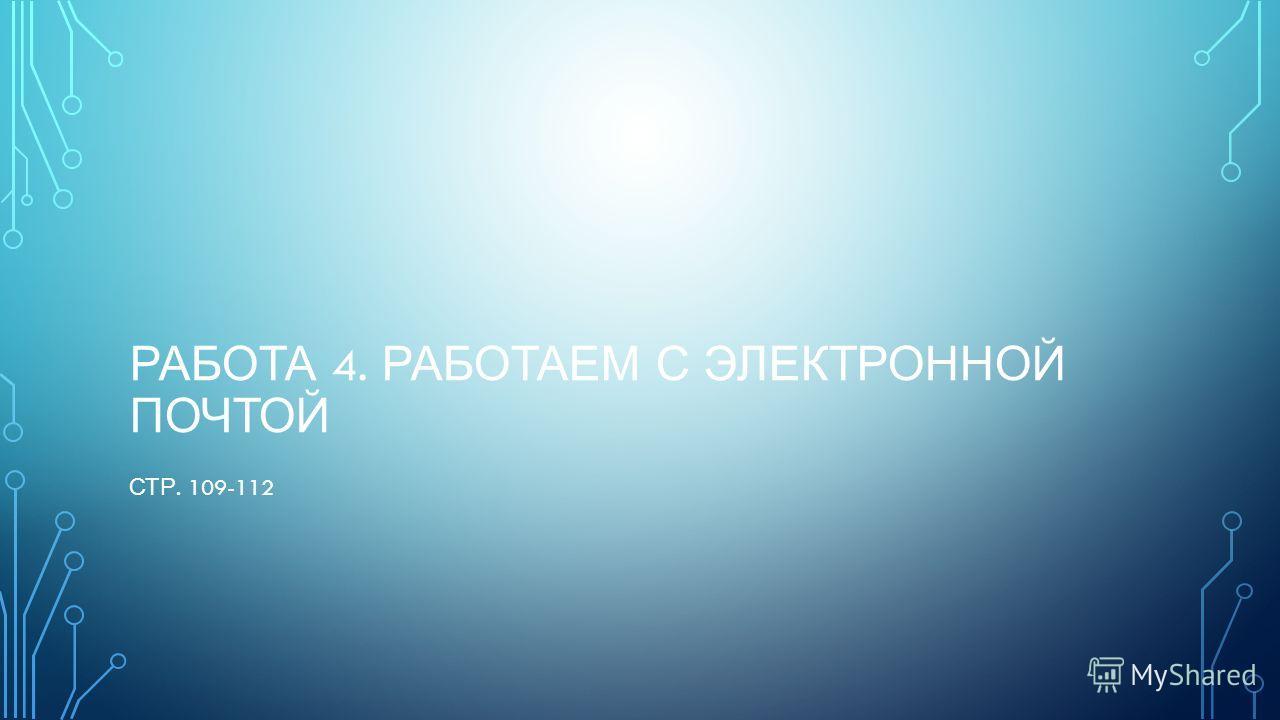 РАБОТА 4. РАБОТАЕМ С ЭЛЕКТРОННОЙ ПОЧТОЙ СТР. 109-112