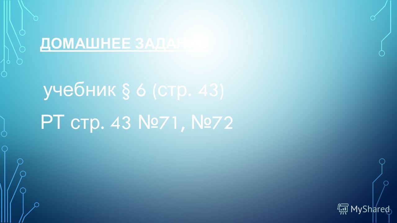 ДОМАШНЕЕ ЗАДАНИЕ учебник § 6 ( стр. 43) РТ стр. 43 71, 72