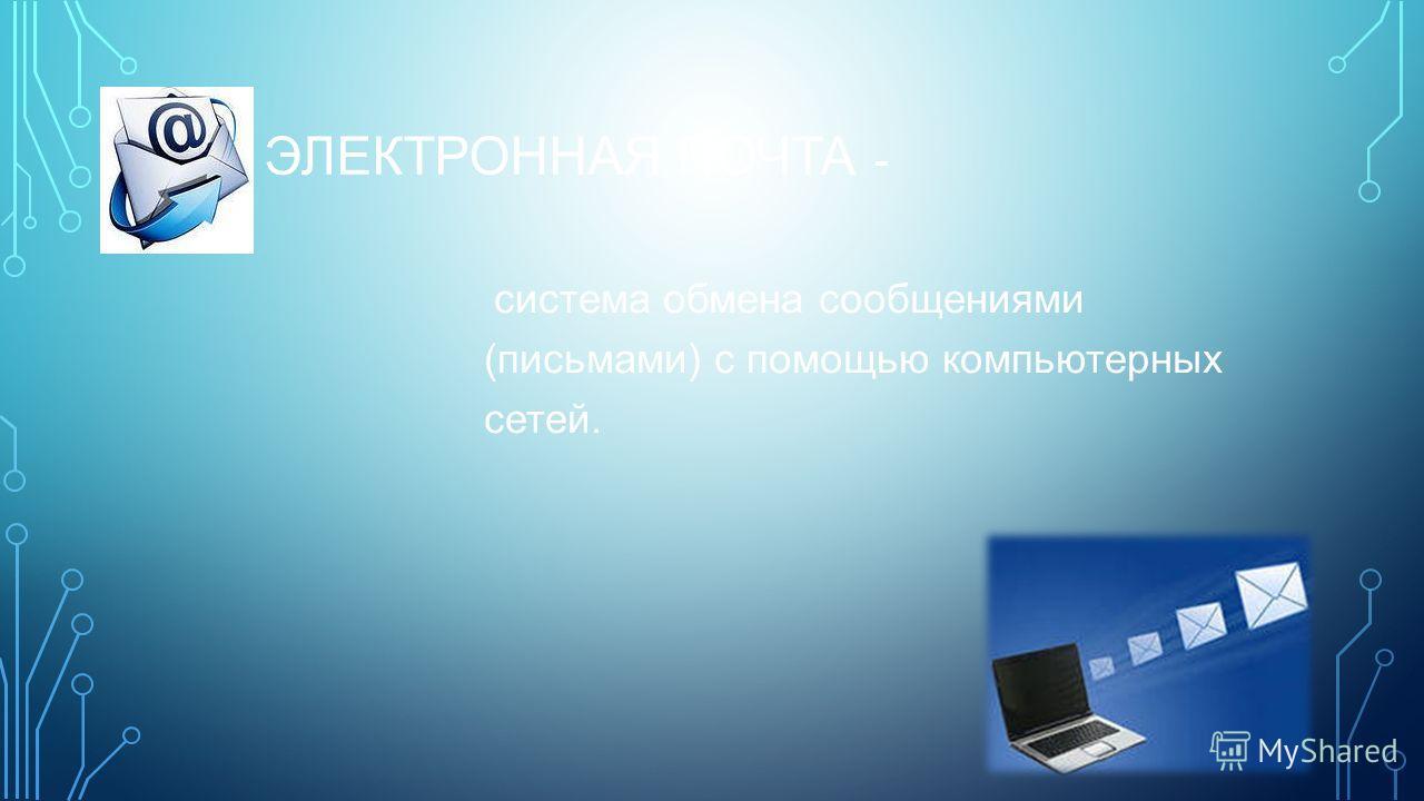 ЭЛЕКТРОННАЯ ПОЧТА - система обмена сообщениями (письмами) с помощью компьютерных сетей.