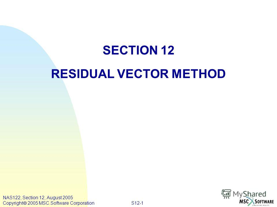 S12-1 NAS122, Section 12, August 2005 Copyright 2005 MSC.Software Corporation SECTION 12 RESIDUAL VECTOR METHOD
