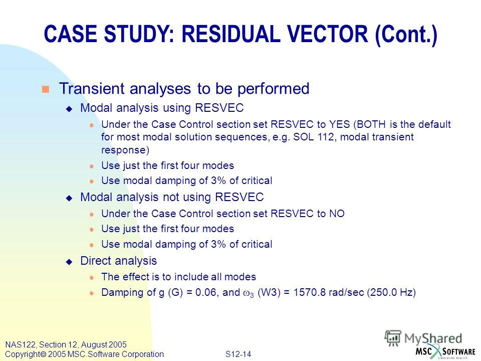 S12-14 NAS122, Section 12, August 2005 Copyright 2005 MSC.Software Corporation CASE STUDY: RESIDUAL VECTOR (Cont.) n Transient analyses to be performed u Modal analysis using RESVEC l Under the Case Control section set RESVEC to YES (BOTH is the defa