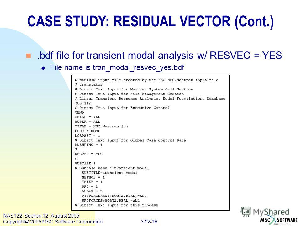 S12-16 NAS122, Section 12, August 2005 Copyright 2005 MSC.Software Corporation CASE STUDY: RESIDUAL VECTOR (Cont.) n.bdf file for transient modal analysis w/ RESVEC = YES u File name is tran_modal_resvec_yes.bdf