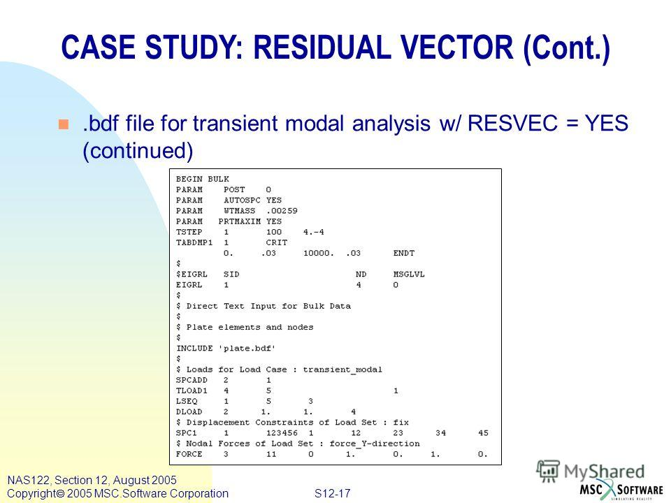 S12-17 NAS122, Section 12, August 2005 Copyright 2005 MSC.Software Corporation CASE STUDY: RESIDUAL VECTOR (Cont.) n.bdf file for transient modal analysis w/ RESVEC = YES (continued)