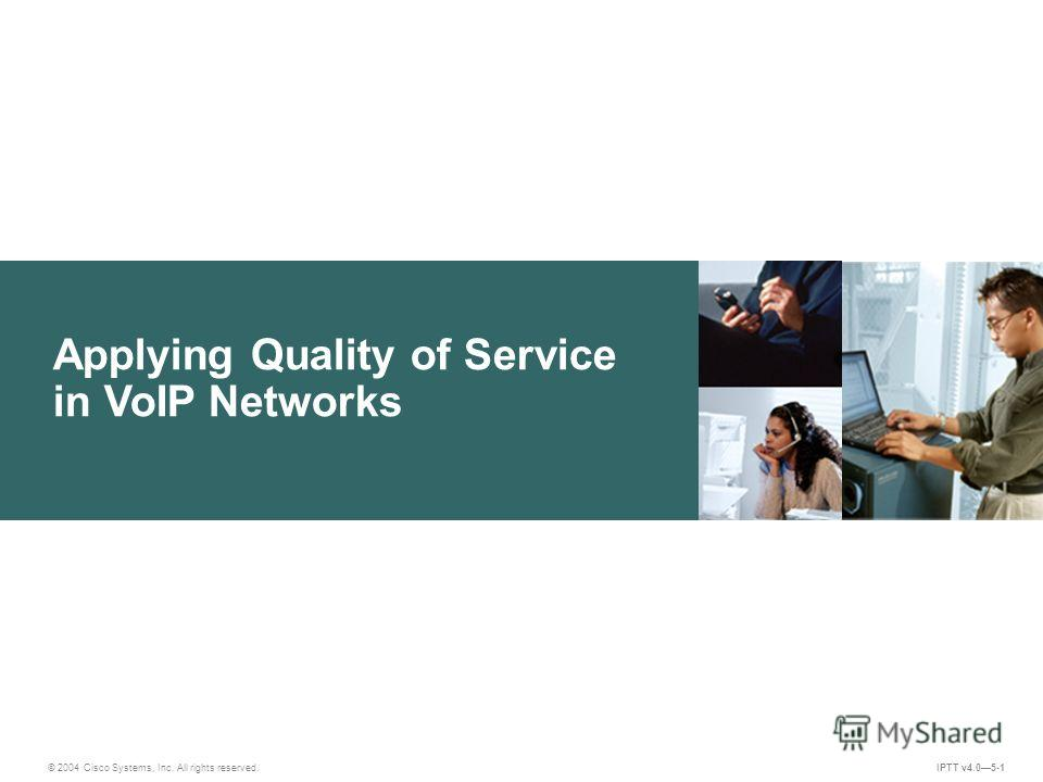 Applying Quality of Service in VoIP Networks © 2004 Cisco Systems, Inc. All rights reserved. IPTT v4.05-1