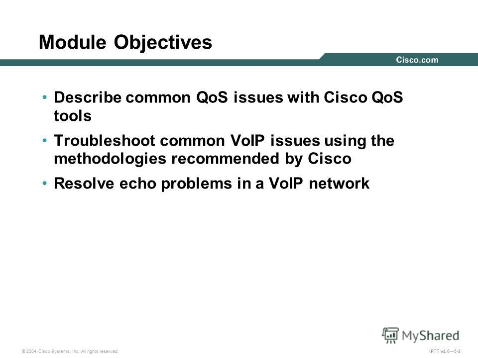 © 2004 Cisco Systems, Inc. All rights reserved. IPTT v4.05-2 Module Objectives Describe common QoS issues with Cisco QoS tools Troubleshoot common VoIP issues using the methodologies recommended by Cisco Resolve echo problems in a VoIP network