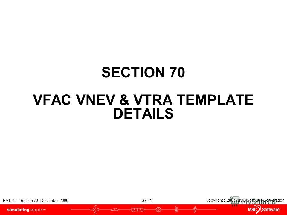 PAT312, Section 70, December 2006 S70-1 Copyright 2007 MSC.Software Corporation SECTION 70 VFAC VNEV & VTRA TEMPLATE DETAILS