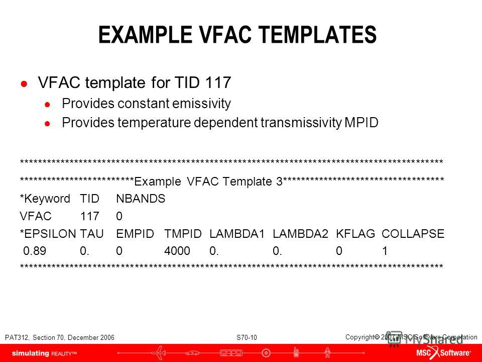 PAT312, Section 70, December 2006 S70-10 Copyright 2007 MSC.Software Corporation EXAMPLE VFAC TEMPLATES VFAC template for TID 117 Provides constant emissivity Provides temperature dependent transmissivity MPID ****************************************