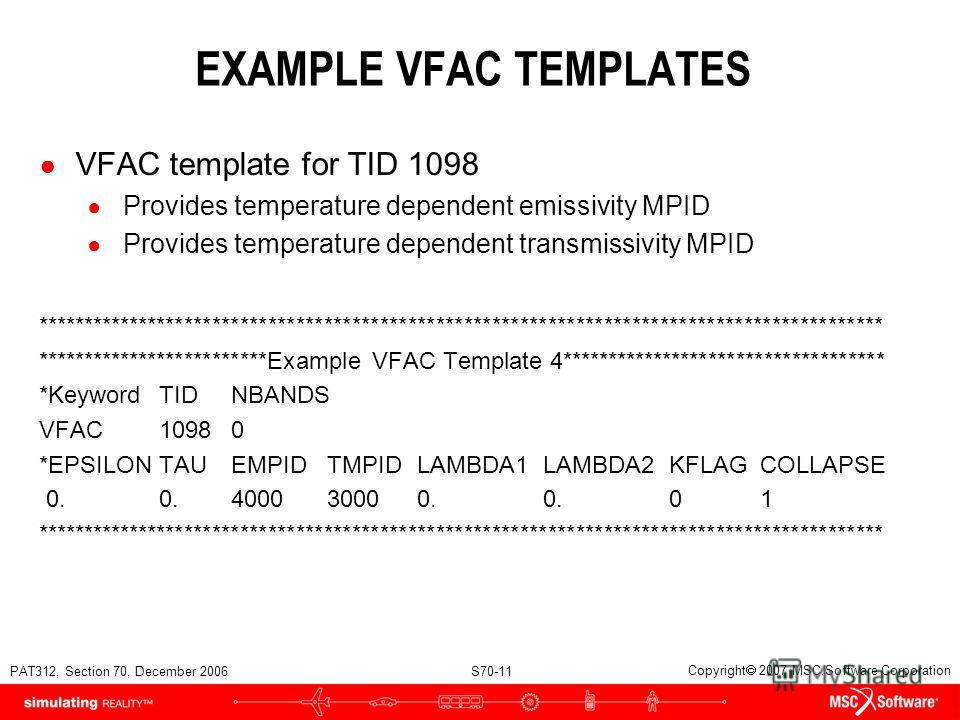 PAT312, Section 70, December 2006 S70-11 Copyright 2007 MSC.Software Corporation EXAMPLE VFAC TEMPLATES VFAC template for TID 1098 Provides temperature dependent emissivity MPID Provides temperature dependent transmissivity MPID *********************