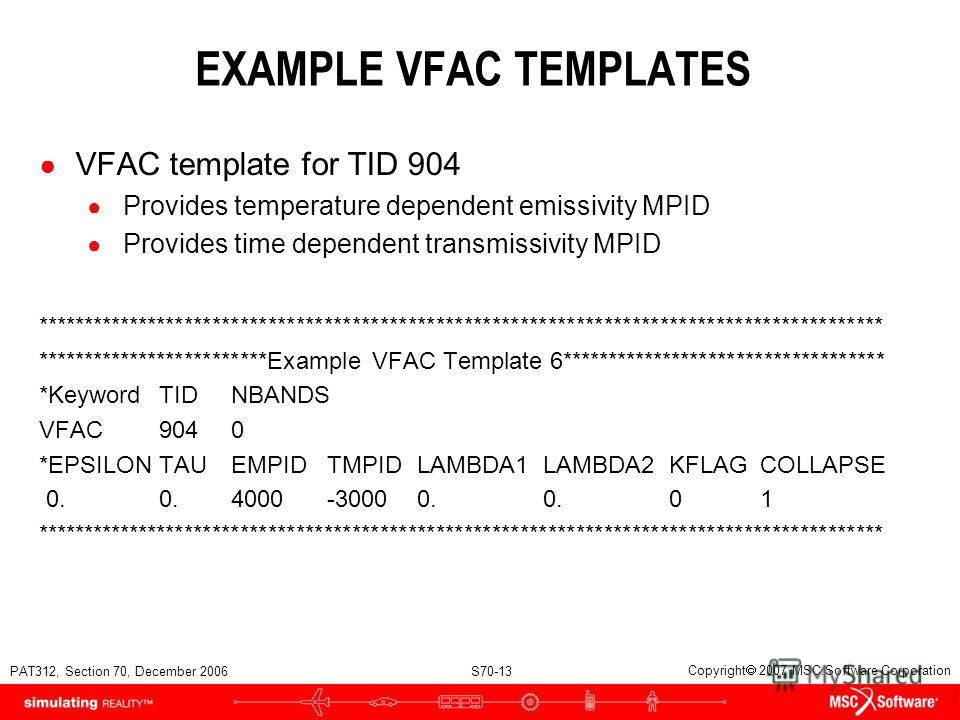 PAT312, Section 70, December 2006 S70-13 Copyright 2007 MSC.Software Corporation EXAMPLE VFAC TEMPLATES VFAC template for TID 904 Provides temperature dependent emissivity MPID Provides time dependent transmissivity MPID *****************************