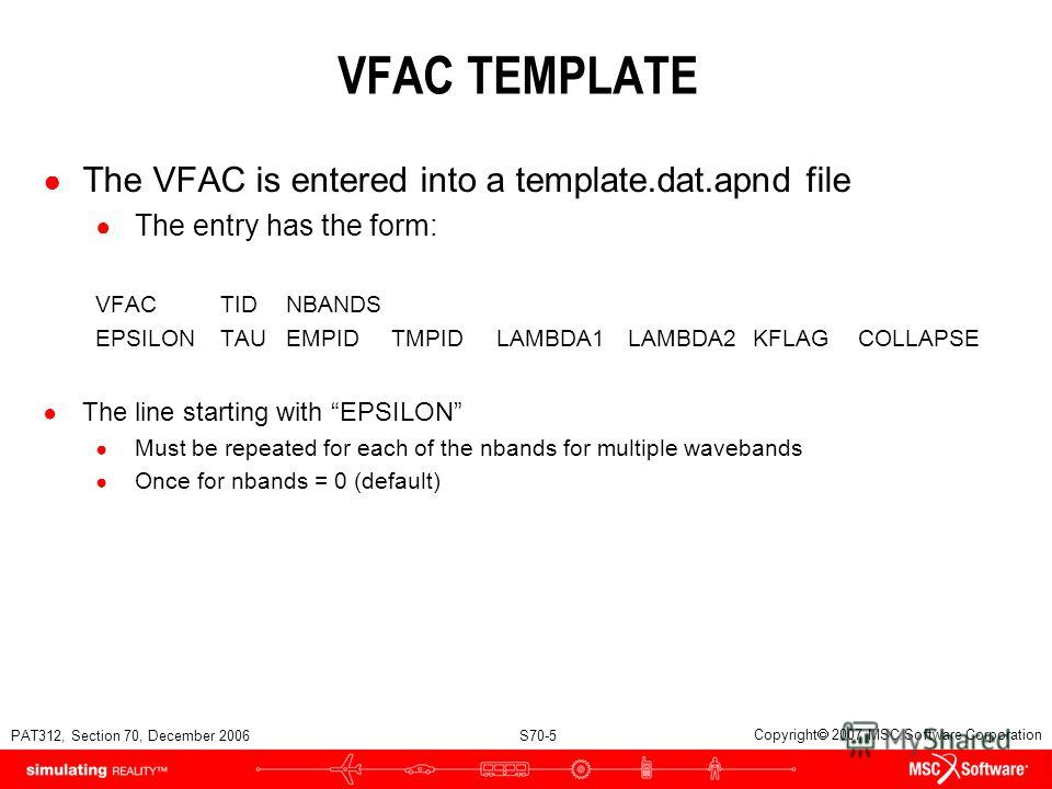 PAT312, Section 70, December 2006 S70-5 Copyright 2007 MSC.Software Corporation VFAC TEMPLATE The VFAC is entered into a template.dat.apnd file The entry has the form: VFACTIDNBANDS EPSILONTAUEMPIDTMPIDLAMBDA1LAMBDA2KFLAGCOLLAPSE The line starting wi