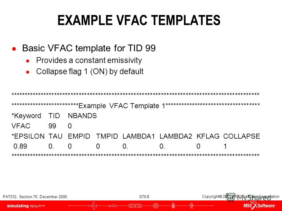 PAT312, Section 70, December 2006 S70-8 Copyright 2007 MSC.Software Corporation EXAMPLE VFAC TEMPLATES Basic VFAC template for TID 99 Provides a constant emissivity Collapse flag 1 (ON) by default *****************************************************