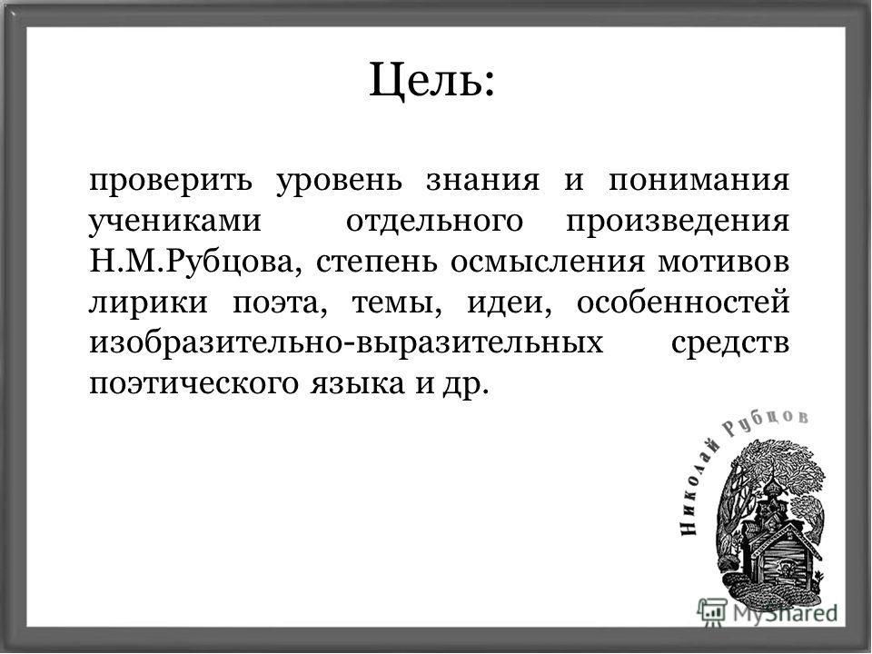 Цель: проверить уровень знания и понимания учениками отдельного произведения Н.М.Рубцова, степень осмысления мотивов лирики поэта, темы, идеи, особенностей изобразительно-выразительных средств поэтического языка и др.