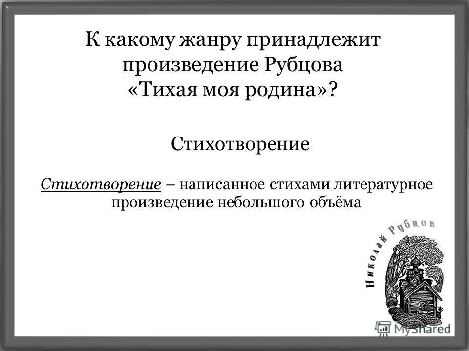 К какому жанру принадлежит произведение Рубцова «Тихая моя родина»? Стихотворение Стихотворение – написанное стихами литературное произведение небольшого объёма