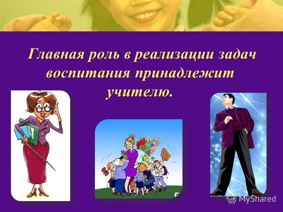 Главная роль в реализации задач воспитания принадлежит учителю.