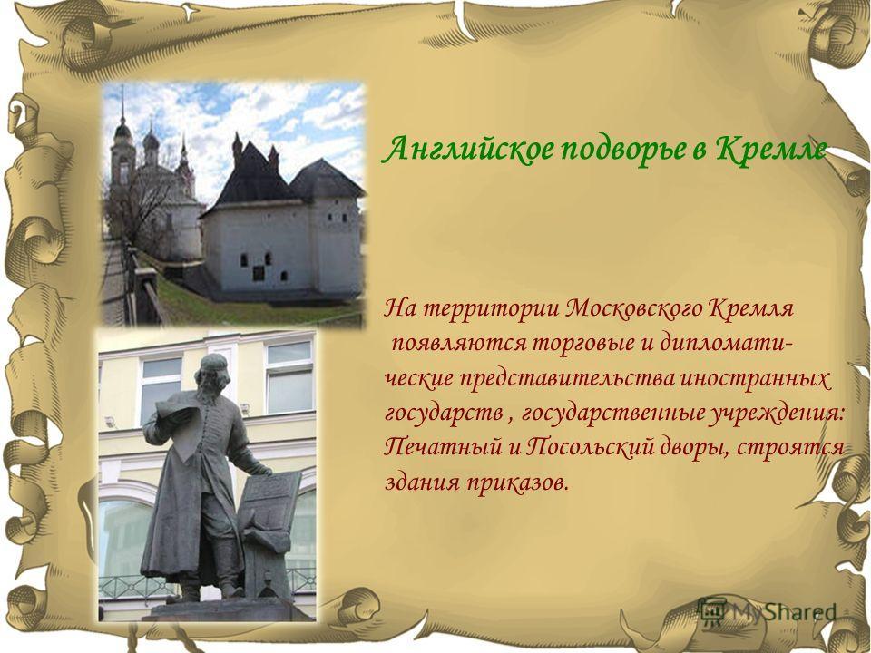 На территории Московского Кремля появляются торговые и дипломатические представительства иностранных государств, государственные учреждения: Печатный и Посольский дворы, строятся здания приказов. Английское подворье в Кремле