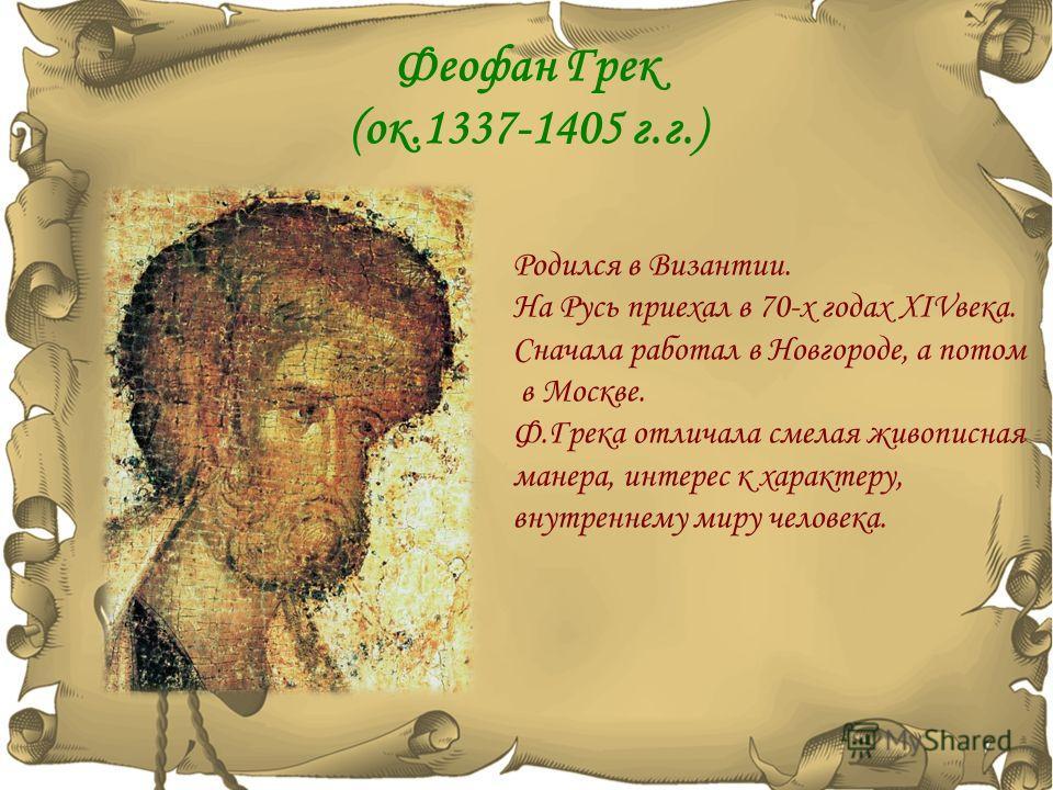 Феофан Грек (ок.1337-1405 г.г.) Родился в Византии. На Русь приехал в 70-х годах XIVвека. Сначала работал в Новгороде, а потом в Москве. Ф.Грека отличала смелая живописная манера, интерес к характеру, внутреннему миру человека.