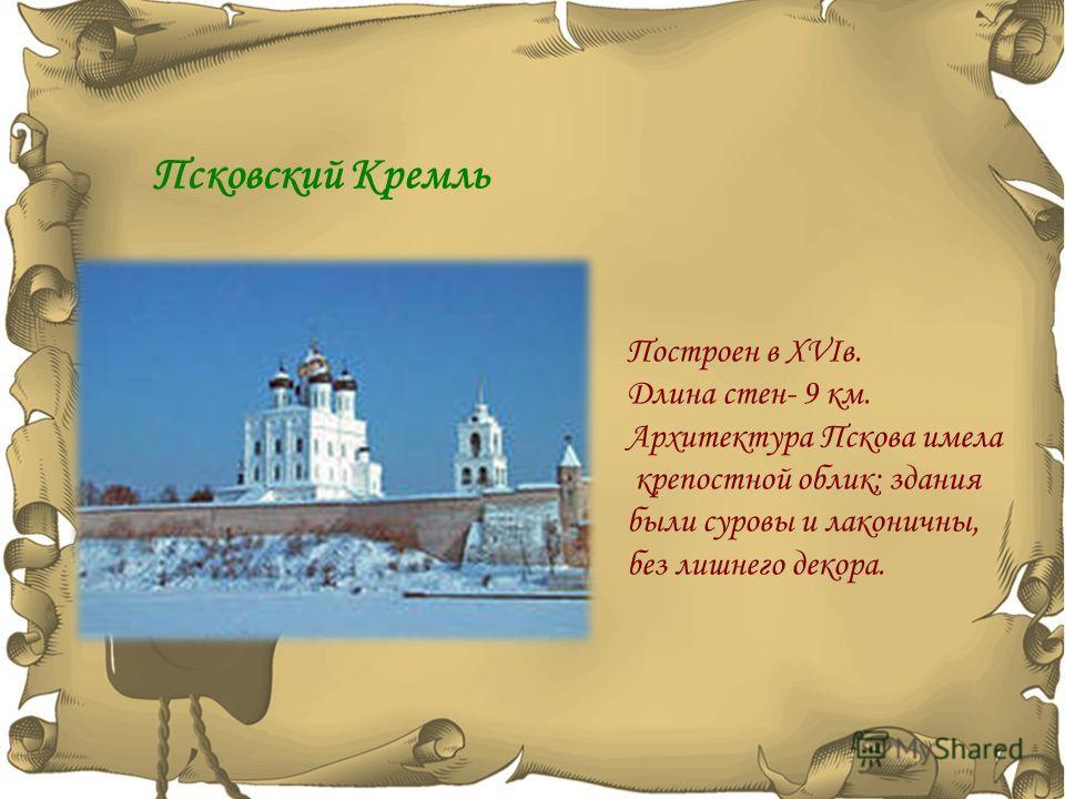 Псковский Кремль Построен в XVIв. Длина стен- 9 км. Архитектура Пскова имела крепостной облик; здания были суровы и лаконичны, без лишнего декора.
