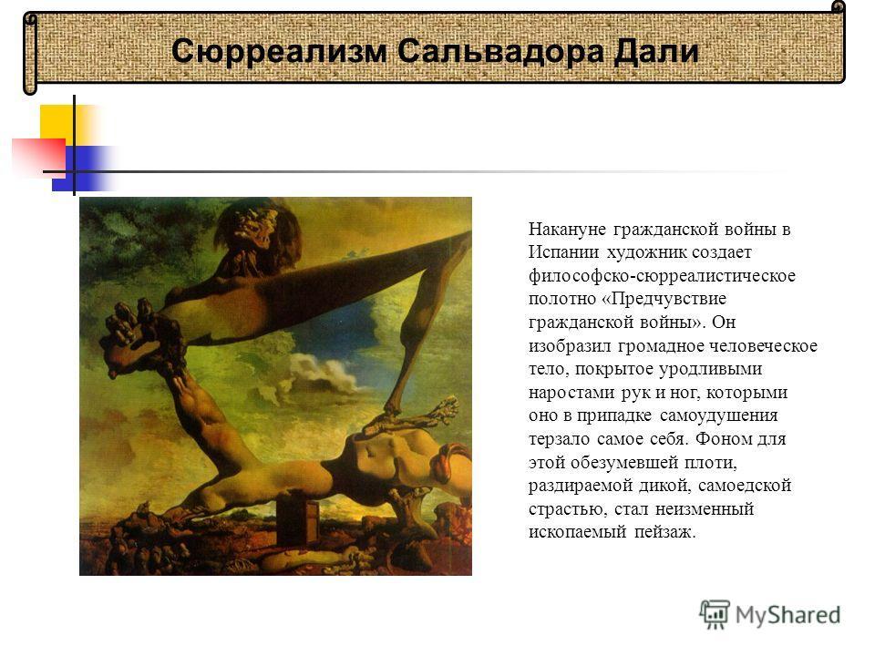 Накануне гражданской войны в Испании художник создает философско-сюрреалистическое полотно «Предчувствие гражданской войны». Он изобразил громадное человеческое тело, покрытое уродливыми наростами рук и ног, которыми оно в припадке самоудушения терза