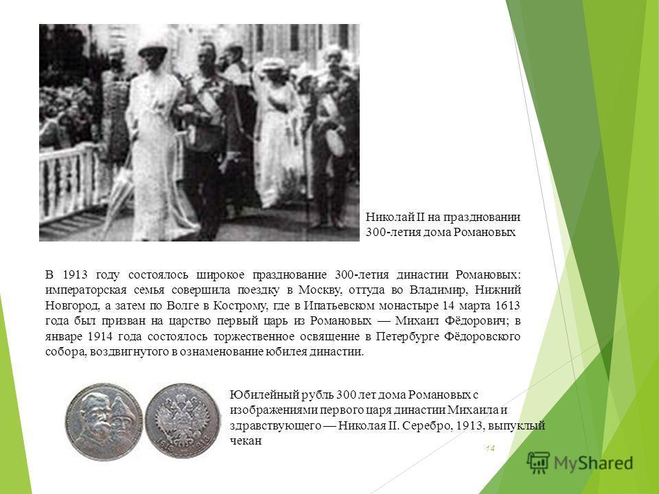14 В 1913 году состоялось широкое празднование 300-летия династии Романовых: императорская семья совершила поездку в Москву, оттуда во Владимир, Нижний Новгород, а затем по Волге в Кострому, где в Ипатьевском монастыре 14 марта 1613 года был призван