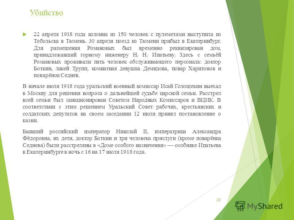 22 апреля 1918 года колонна из 150 человек с пулеметами выступила из Тобольска в Тюмень. 30 апреля поезд из Тюмени прибыл в Екатеринбург. Для размещения Романовых был временно реквизирован дом, принадлежавший горному инженеру Н. Н. Ипатьеву. Здесь с