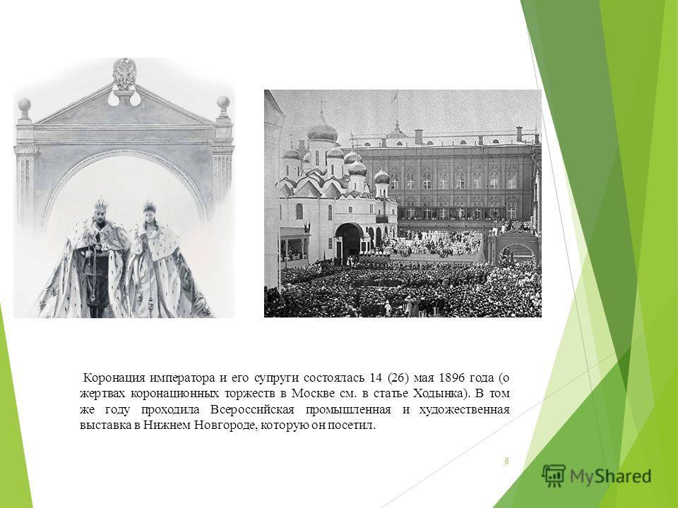 6 Коронация императора и его супруги состоялась 14 (26) мая 1896 года (о жертвах коронационных торжеств в Москве см. в статье Ходынка). В том же году проходила Всероссийская промышленная и художественная выставка в Нижнем Новгороде, которую он посети