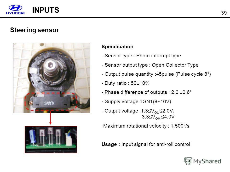 39 Steering sensor Specification - Sensor type : Photo interrupt type - Sensor output type : Open Collector Type - Output pulse quantity :45pulse (Pulse cycle 8°) - Duty ratio : 50±10% - Phase difference of outputs : 2.0 ±0.6° - Supply voltage :IGN1(