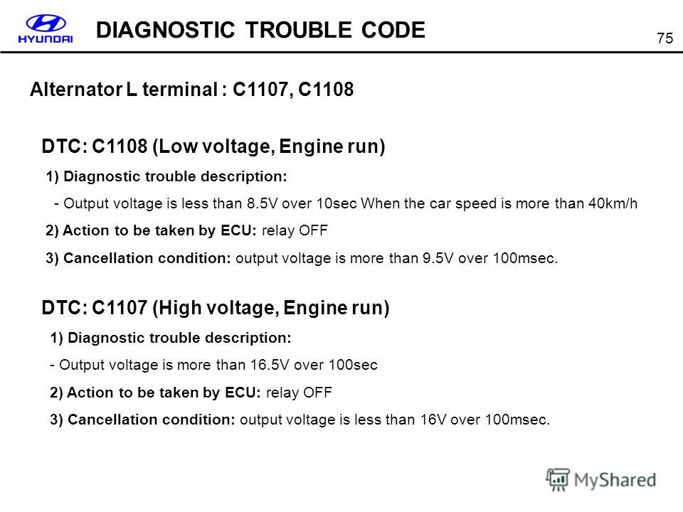 75 Alternator L terminal : C1107, C1108 DTC: C1108 (Low voltage, Engine run) 1) Diagnostic trouble description: - Output voltage is less than 8.5V over 10sec When the car speed is more than 40km/h 2) Action to be taken by ECU: relay OFF 3) Cancellati