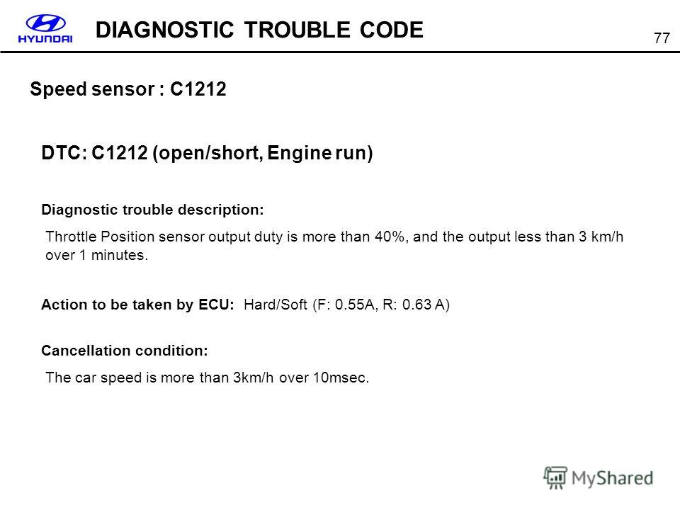 77 Speed sensor : C1212 DTC: C1212 (open/short, Engine run) Diagnostic trouble description: Throttle Position sensor output duty is more than 40%, and the output less than 3 km/h over 1 minutes. Action to be taken by ECU: Hard/Soft (F: 0.55A, R: 0.63