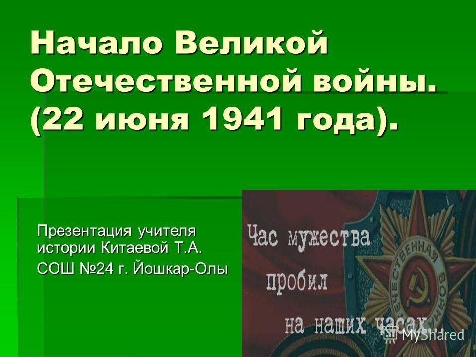 Начало Великой Отечественной войны. (22 июня 1941 года). Презентация учителя истории Китаевой Т.А. СОШ 24 г. Йошкар-Олы