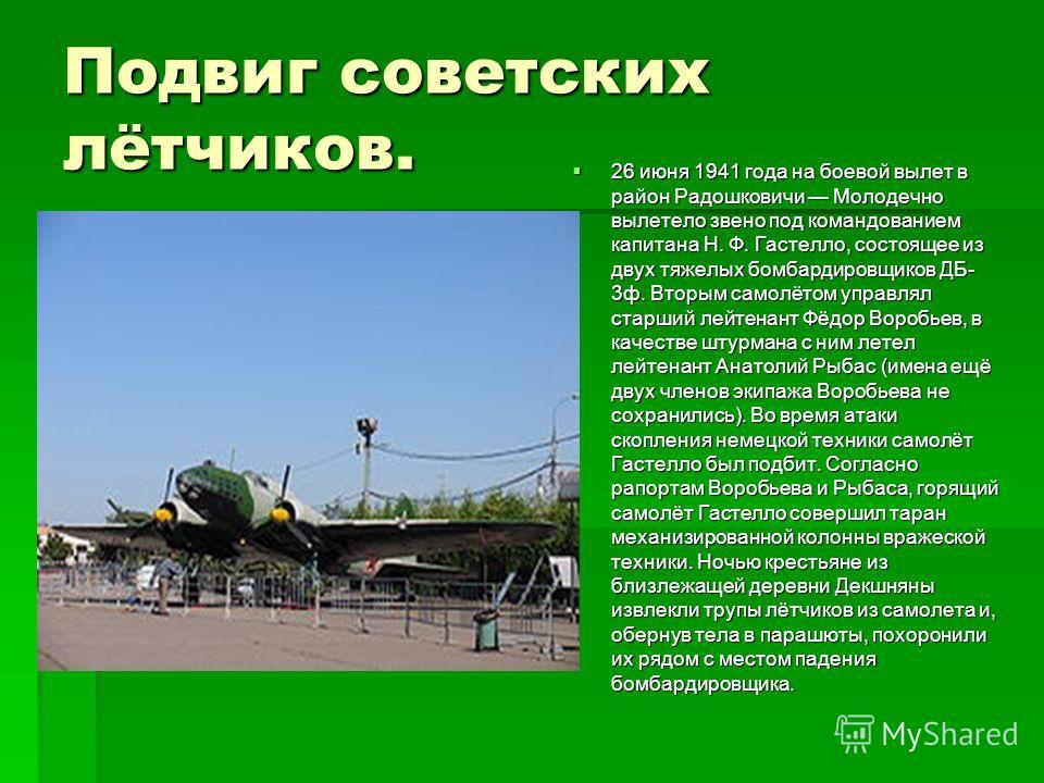 Подвиг советских лётчиков. 26 июня 1941 года на боевой вылет в район Радошковичи Молодечно вылетело звено под командованием капитана Н. Ф. Гастелло, состоящее из двух тяжелых бомбардировщиков ДБ- 3 ф. Вторым самолётом управлял старший лейтенант Фёдор