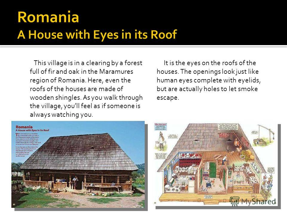 This village is in a clearing by a forest full of fir and oak in the Maramures region of Romania. Here, even the roofs of the houses are made of wooden shingles. As you walk through the village, youll feel as if someone is always watching you. It is