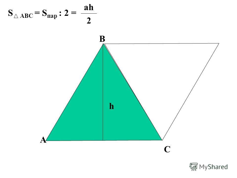 S АВС = S пар : 2 = ahah 2 А В С h