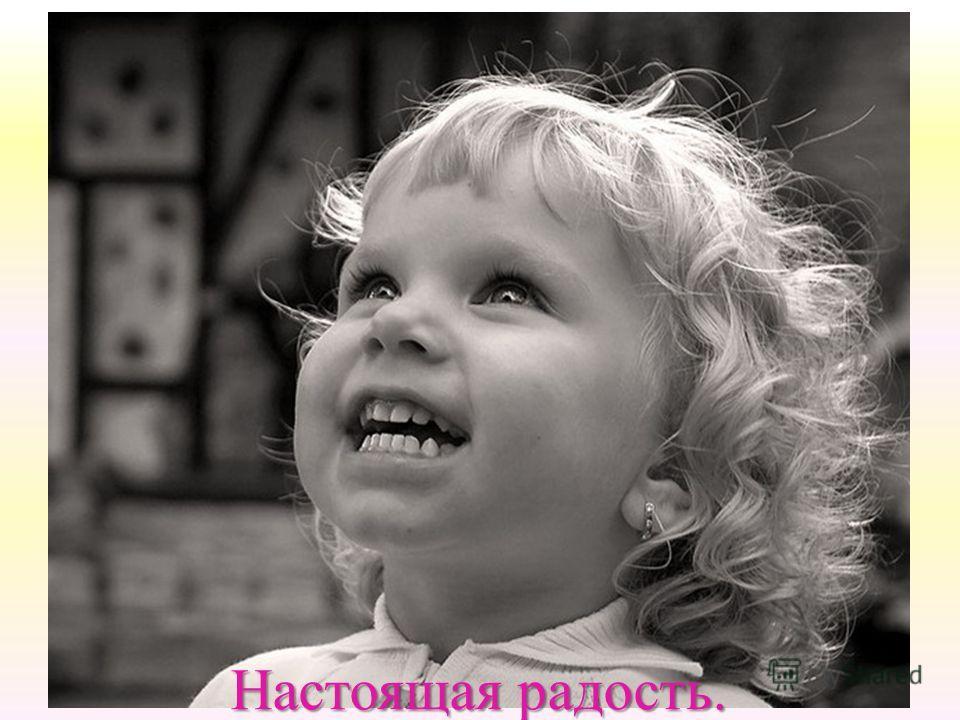 Настоящая радость. Настоящая радость.