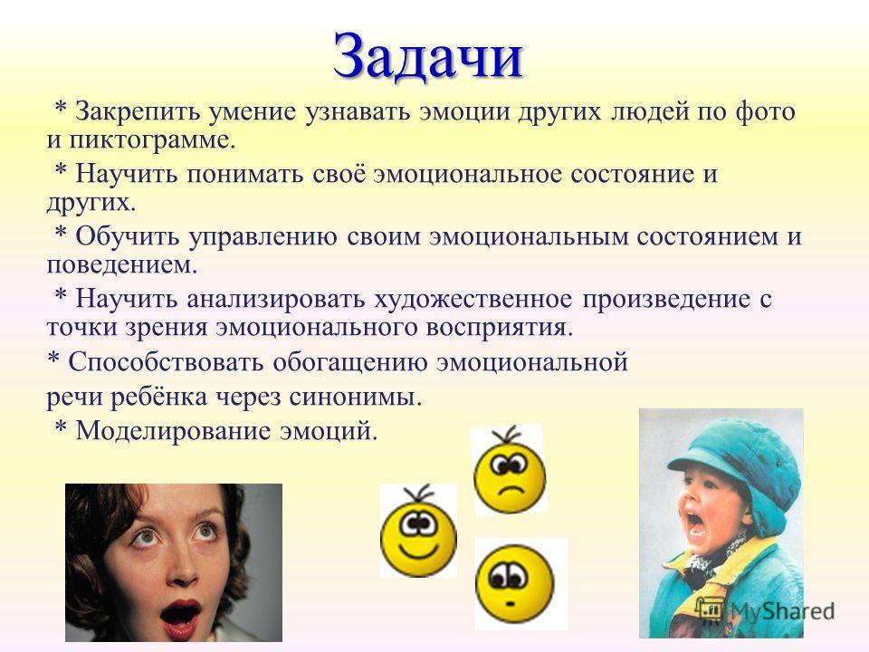Задачи * Закрепить умение узнавать эмоции других людей по фото и пиктограмме. * Научить понимать своё эмоциональное состояние и других. * Обучить управлению своим эмоциональным состоянием и поведением. * Научить анализировать художественное произведе