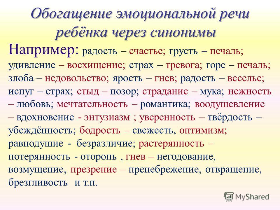 Например: радость – счастье; грусть – печаль; удивление – восхищение; страх – тревога; горе – печаль; злоба – недовольство; ярость – гнев; радость – веселье; испуг – страх; стыд – позор; страдание – мука; нежность – любовь; мечтательность – романтика