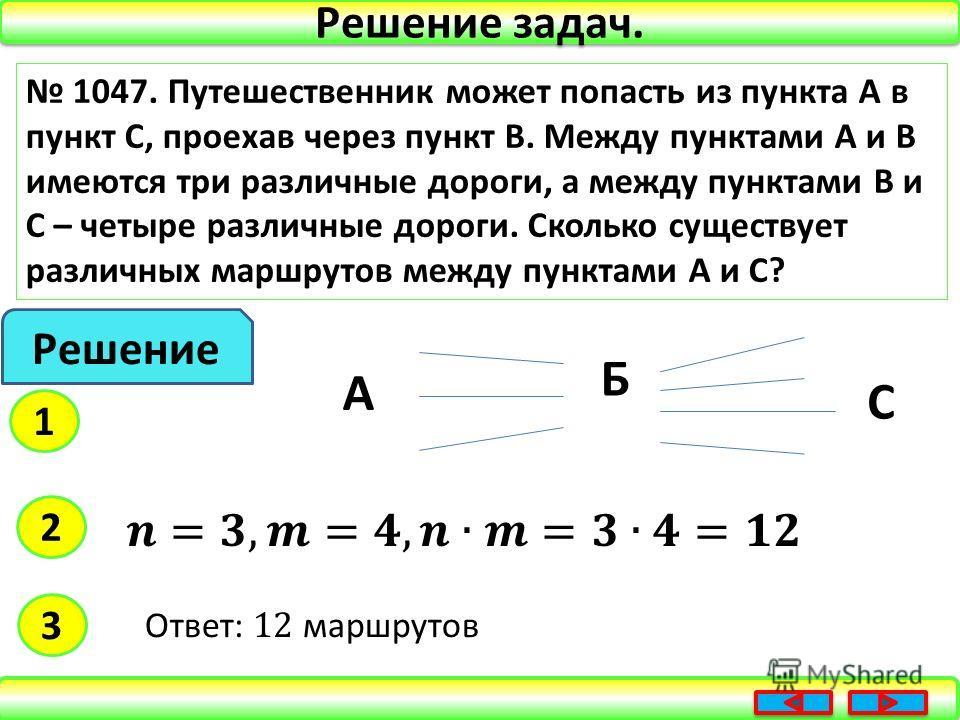 Решение задач. 1047. Путешественник может попасть из пункта А в пункт С, проехав через пункт В. Между пунктами А и В имеются три различные дороги, а между пунктами В и С – четыре различные дороги. Сколько существует различных маршрутов между пунктами
