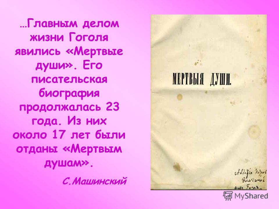 …Главным делом жизни Гоголя явились «Мертвые души». Его писательская биография продолжалась 23 года. Из них около 17 лет были отданы «Мертвым душам». С.Машинский