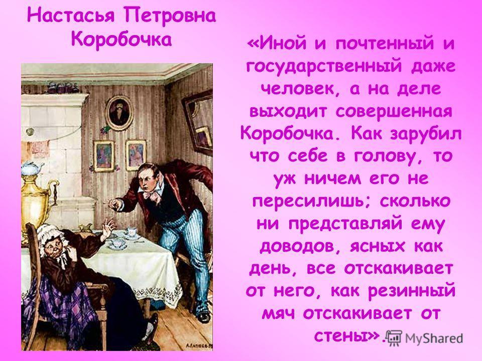 Настасья Петровна Коробочка «Иной и почтенный и государственный даже человек, а на деле выходит совершенная Коробочка. Как зарубил что себе в голову, то уж ничем его не пересилишь; сколько ни представляй ему доводов, ясных как день, все отскакивает о
